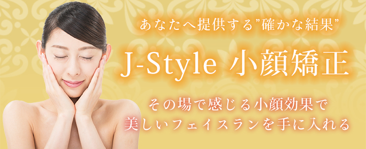 """あなたへ提供する""""確かな結果""""J-Style 小顔矯正 その場で感じる小顔効果 美しいフェイスラインを手に入れる"""
